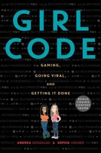 Review: Girl Code: Gaming, Going Viral, and Getting It Done by Andrea Gonzales and Sophie Houser